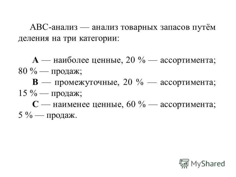 ABC-анализ анализ товарных запасов путём деления на три категории: А наиболее ценные, 20 % ассортимента; 80 % продаж; В промежуточные, 20 % ассортимента; 15 % продаж; С наименее ценные, 60 % ассортимента; 5 % продаж.