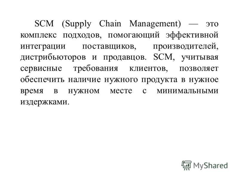 SCM (Supply Chain Management) это комплекс подходов, помогающий эффективной интеграции поставщиков, производителей, дистрибьюторов и продавцов. SCM, учитывая сервисные требования клиентов, позволяет обеспечить наличие нужного продукта в нужное время