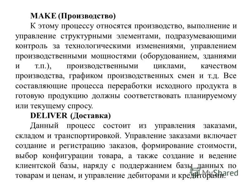 MAKE (Производство) К этому процессу относятся производство, выполнение и управление структурными элементами, подразумевающими контроль за технологическими изменениями, управлением производственными мощностями (оборудованием, зданиями и т.п.), произв