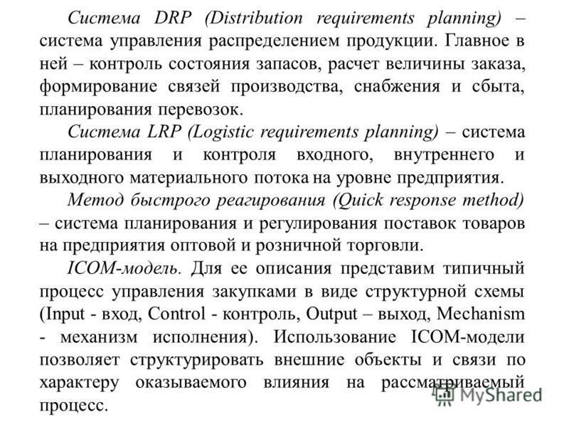 Система DRP (Distribution requirements planning) – система управления распределением продукции. Главное в ней – контроль состояния запасов, расчет величины заказа, формирование связей производства, снабжения и сбыта, планирования перевозок. Система L
