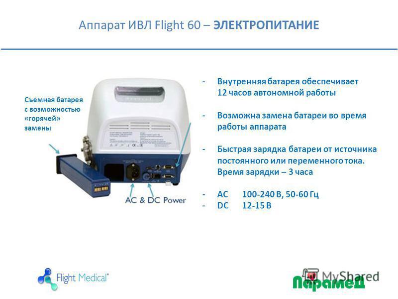 Аппарат ИВЛ Flight 60 – ЭЛЕКТРОПИТАНИЕ Съемная батарея с возможностью «горячей» замены -Внутренняя батарея обеспечивает 12 часов автономной работы -Возможна замена батареи во время работы аппарата -Быстрая зарядка батареи от источника постоянного или