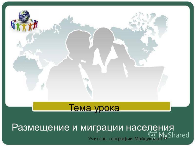 Размещение и миграции населения Тема урока Учитель географии Майдукова Г.Р.
