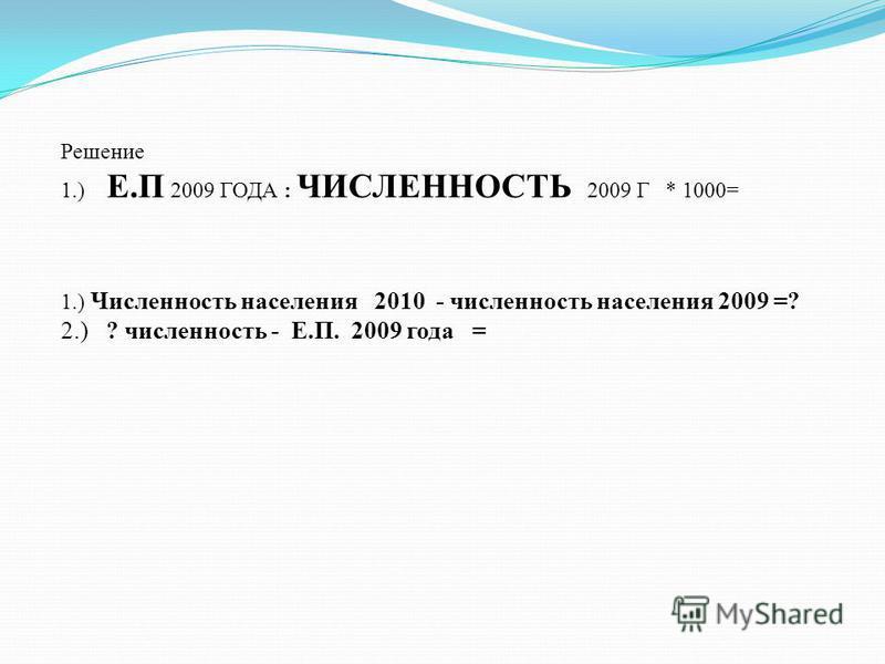 Решение 1.) Е.П 2009 ГОДА : ЧИСЛЕННОСТЬ 2009 Г * 1000= 1.) Численность населения 2010 - численность населения 2009 =? 2.) ? численность - Е.П. 2009 года =
