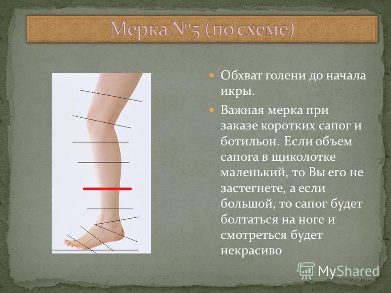 Обхват голени до начала икры. Важная мерка при заказе коротких сапог и ботильоны. Если объем сапога в щиколотке маленький, то Вы его не застегнете, а если большой, то сапог будет болтаться на ноге и смотреться будет некрасиво