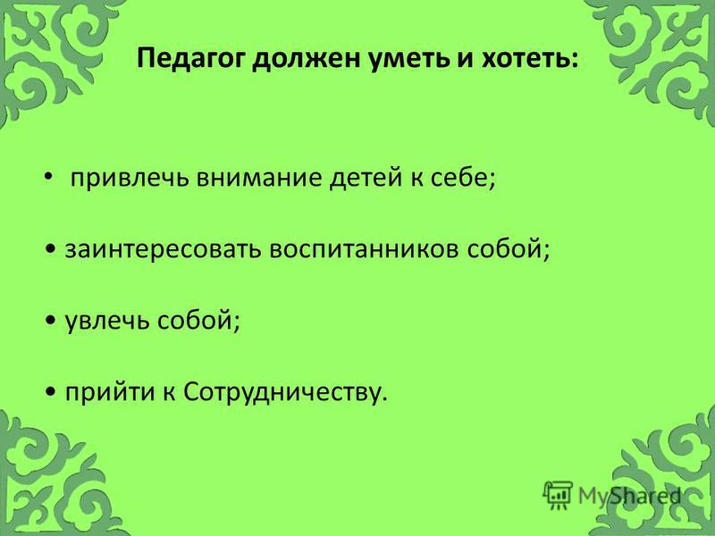 Педагог должен уметь и хотеть: привлечь внимание детей к себе; заинтересовать воспитанников собой; увлечь собой; прийти к Сотрудничеству.