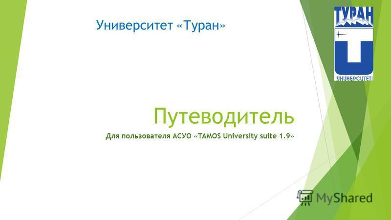 Путеводитель Для пользователя АСУО «TAMOS University suite 1.9» Университет «Туран»