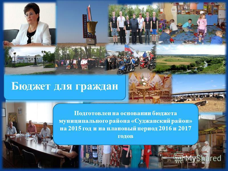 . Бюджет для граждан Подготовлен на основании бюджета муниципального района «Суджанский район» на 2015 год и на плановый период 2016 и 2017 годов