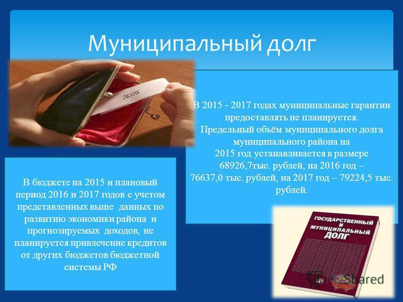 Муниципальный долг В 2015 - 2017 годах муниципальные гарантии предоставлять не планируется. Предельный объём муниципального долга муниципального района на 2015 год устанавливается в размере 68926,7 тыс. рублей, на 2016 год – 76637,0 тыс. рублей, на 2