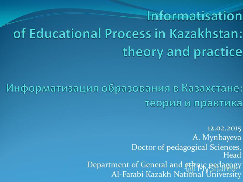 12.02.2015 A. Mynbayeva Doctor of pedagogical Sciences, Head Department of General and ethnic pedagogy Al-Farabi Kazakh National University