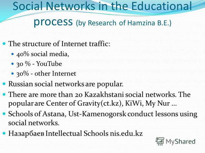 Social Networks in the Educational process (by Research of Hamzina B.E.) The structure of Internet traffic: 40% social media, 30 % - YouTube 30% - other Internet Russian social networks are popular. There are more than 20 Kazakhstani social networks.