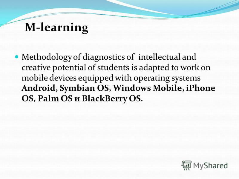 Methodology of diagnostics of intellectual and creative potential of students is adapted to work on mobile devices equipped with operating systems Android, Symbian OS, Windows Mobile, iPhone OS, Palm OS и BlackBerry OS. M-learning