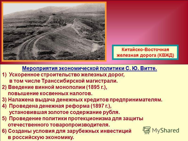 Мероприятия экономической политики С. Ю. Витте. 1)Ускоренное строительство железных дорог, в том числе Транссибирской магистрали. 2) Введение винной монополии (1895 г.), повышение косвенных налогов. 3) Налажена выдача денежных кредитов предпринимател