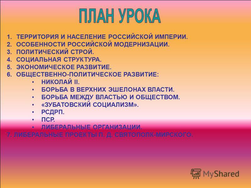 1. ТЕРРИТОРИЯ И НАСЕЛЕНИЕ РОССИЙСКОЙ ИМПЕРИИ. 2. ОСОБЕННОСТИ РОССИЙСКОЙ МОДЕРНИЗАЦИИ. 3. ПОЛИТИЧЕСКИЙ СТРОЙ. 4. СОЦИАЛЬНАЯ СТРУКТУРА. 5. ЭКОНОМИЧЕСКОЕ РАЗВИТИЕ. 6.ОБЩЕСТВЕННО-ПОЛИТИЧЕСКОЕ РАЗВИТИЕ: НИКОЛАЙ II. БОРЬБА В ВЕРХНИХ ЭШЕЛОНАХ ВЛАСТИ. БОРЬБА