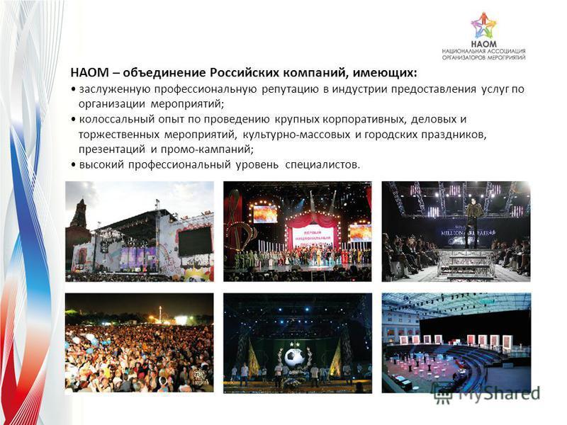 НАОМ – объединение Российских компаний, имеющих: заслуженную профессиональную репутацию в индустрии предоставления услуг по организации мероприятий; колоссальный опыт по проведению крупных корпоративных, деловых и торжественных мероприятий, культурно