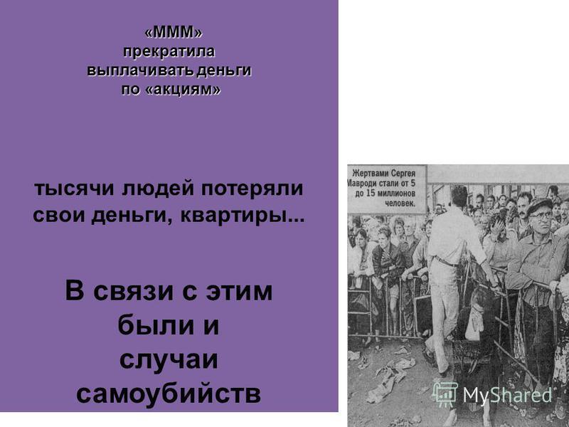 «МММ» «МММ»прекратила выплачивать деньги по «акциям» по «акциям» тысячи людей потеряли свои деньги, квартиры... В связи с этим были и случаи самоубийств