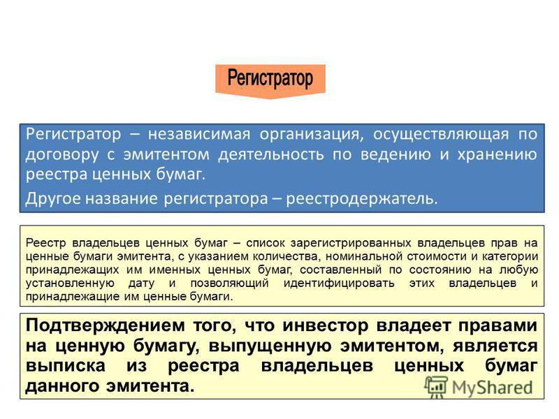 Регистратор – независимая организация, осуществляющая по договору с эмитентом деятельность по ведению и хранению реестра ценных бумаг. Другое название регистратора – реестродержатель. Реестр владельцев ценных бумаг – список зарегистрированных владель