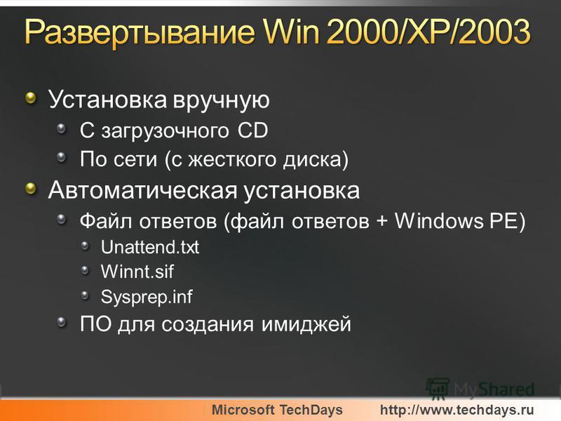 Microsoft TechDayshttp://www.techdays.ru Установка вручную С загрузочного CD По сети (с жесткого диска) Автоматическая установка Файл ответов (файл ответов + Windows PE) Unattend.txt Winnt.sif Sysprep.inf ПО для создания имиджей