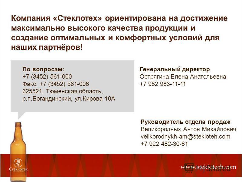Компания «Стеклотех» ориентирована на достижение максимально высокого качества продукции и создание оптимальных и комфортных условий для наших партнёров! По вопросам: +7 (3452) 561-000 Факс. +7 (3452) 561-006 625521, Тюменская область, р.п.Богандинск