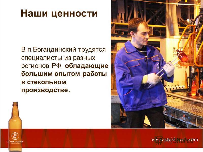 В п.Богандинский трудятся специалисты из разных регионов РФ, обладающие большим опытом работы в стекольном производстве. Наши ценности