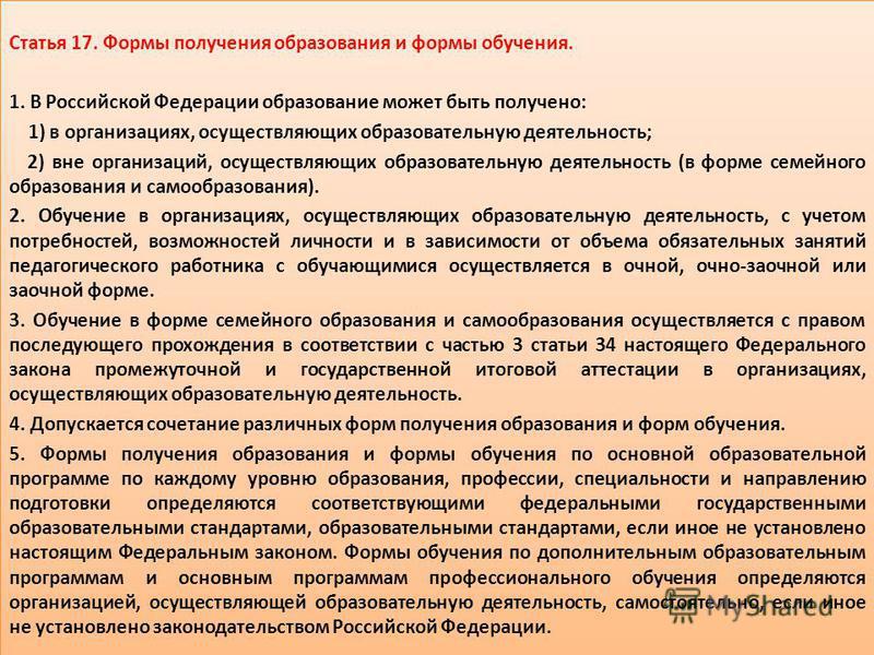 Статья 17. Формы получения образования и формы обучения. 1. В Российской Федерации образование может быть получено: 1) в организациях, осуществляющих образовательную деятельность; 2) вне организаций, осуществляющих образовательную деятельность (в фор