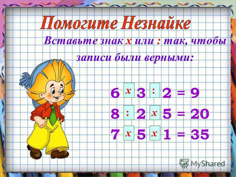 Вставьте знак х или : так, чтобы записи были верными: 6 * 3 * 2 = 9 8 * 2 * 5 = 20 7 * 5 * 1 = 35 х: :х х