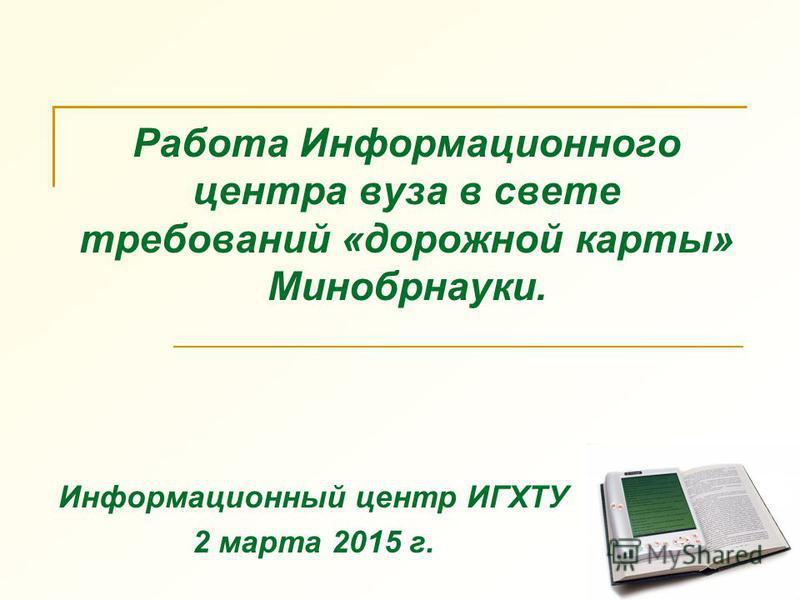 Работа Информационного центра вуза в свете требований «дорожной карты» Минобрнауки. Информационный центр ИГХТУ 2 марта 2015 г.