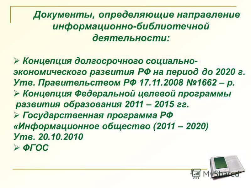 Документы, определяющие направление информационно-библиотечной деятельности: Концепция долгосрочного социально- экономического развития РФ на период до 2020 г. Утв. Правительством РФ 17.11.2008 1662 – р. Концепция Федеральной целевой программы развит