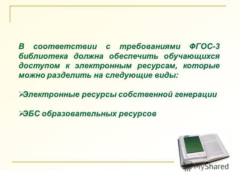 В соответствии с требованиями ФГОС-3 библиотека должна обеспечить обучающихся доступом к электронным ресурсам, которые можно разделить на следующие виды: Электронные ресурсы собственной генерации ЭБС образовательных ресурсов
