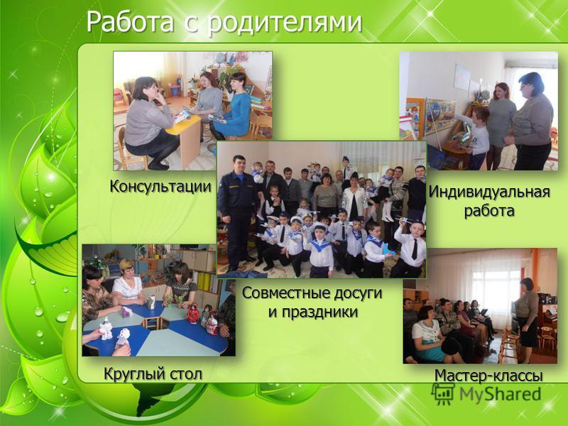 Работа с родителями Круглый стол Совместные досуги и праздники Мастер-классы Консультации Индивидуальнаяработа