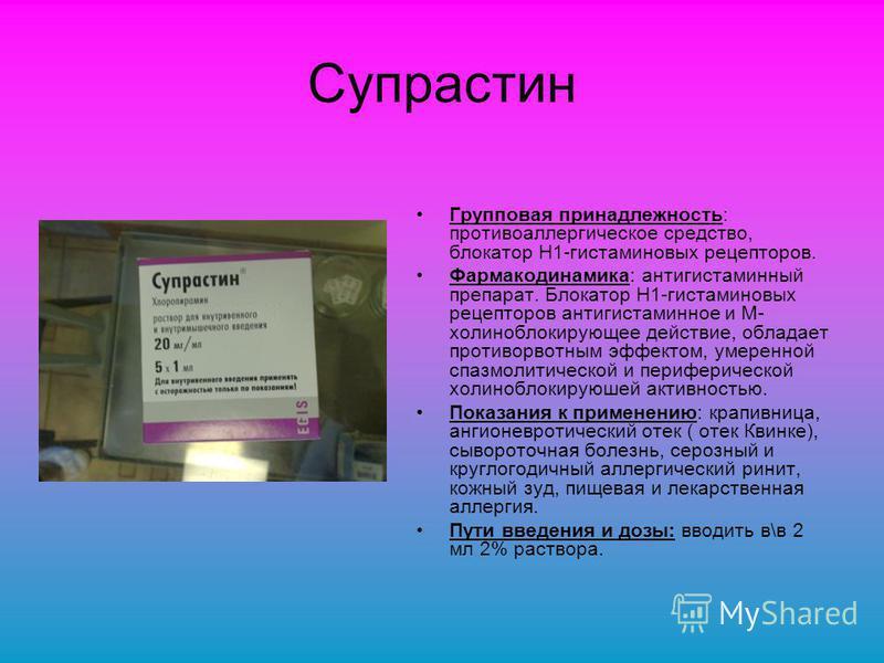 Супрастин Групповая принадлежность: противоаллергическое средство, блокатор H1-гистаминовых рецепторов. Фармакодинамика: антигистаминный препарат. Блокатор H1-гистаминовых рецепторов антигистаминное и М- холиноблокирующее действие, обладает противорв