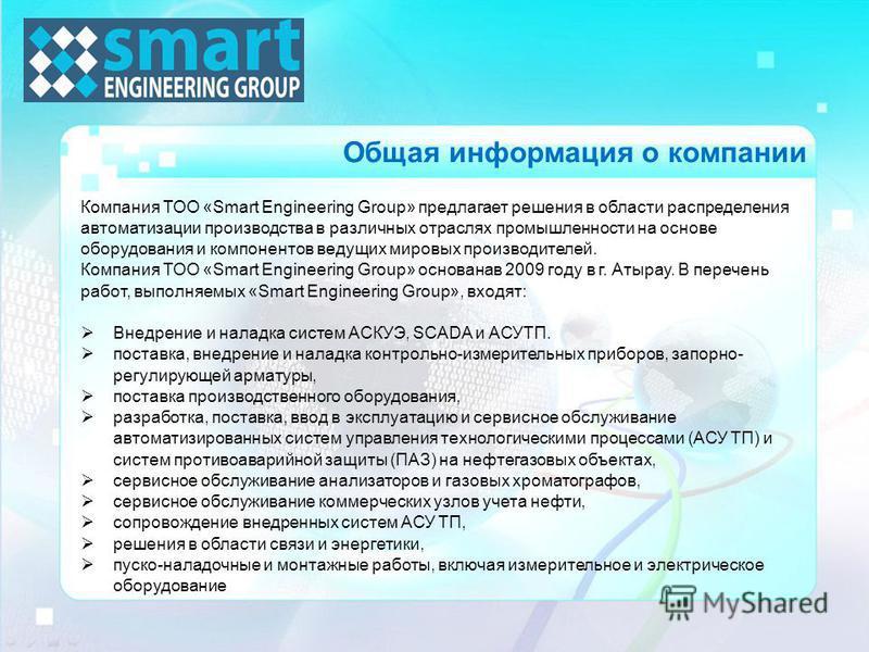 Компания ТОО «Smart Engineering Group» предлагает решения в области распределения автоматизации производства в различных отраслях промышленности на основе оборудования и компонентов ведущих мировых производителей. Компания ТОО «Smart Engineering Grou