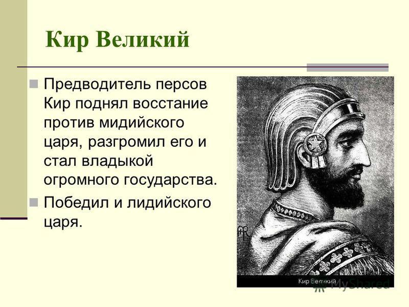 Кир Великий Предводитель персов Кир поднял восстание против мидийского царя, разгромил его и стал владыкой огромного государства. Победил и лидийского царя.