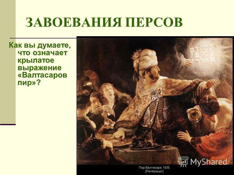 ЗАВОЕВАНИЯ ПЕРСОВ Как вы думаете, что означает крылатое выражение «Валтасаров пир»?