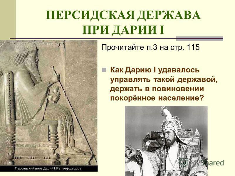 ПЕРСИДСКАЯ ДЕРЖАВА ПРИ ДАРИИ I Прочитайте п.3 на стр. 115 Как Дарию I удавалось управлять такой державой, держать в повиновении покорённое население?