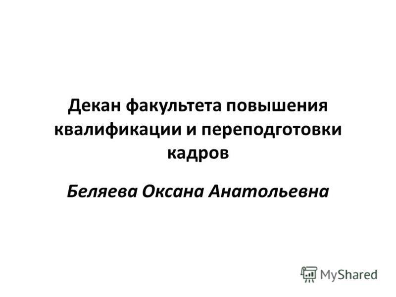 Декан факультета повышения квалификации и переподготовки кадров Беляева Оксана Анатольевна