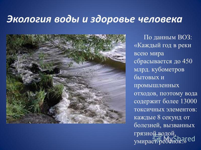 Экология воды и здоровье человека По данным ВОЗ: «Каждый год в реки всею мира сбрасывается до 450 млрд. кубометров бытовых и промышленных отходов, поэтому вода содержит более 13000 токсичных элементов: каждые 8 секунд от болезней, вызванных грязной в