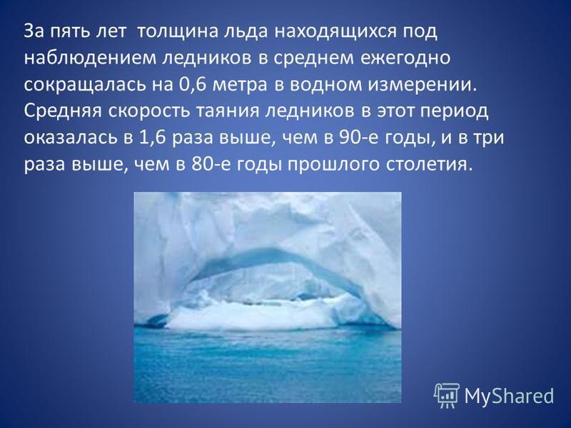 За пять лет толщина льда находящихся под наблюдением ледников в среднем ежегодно сокращалась на 0,6 метра в водном измерении. Средняя скорость таяния ледников в этот период оказалась в 1,6 раза выше, чем в 90-е годы, и в три раза выше, чем в 80-е год