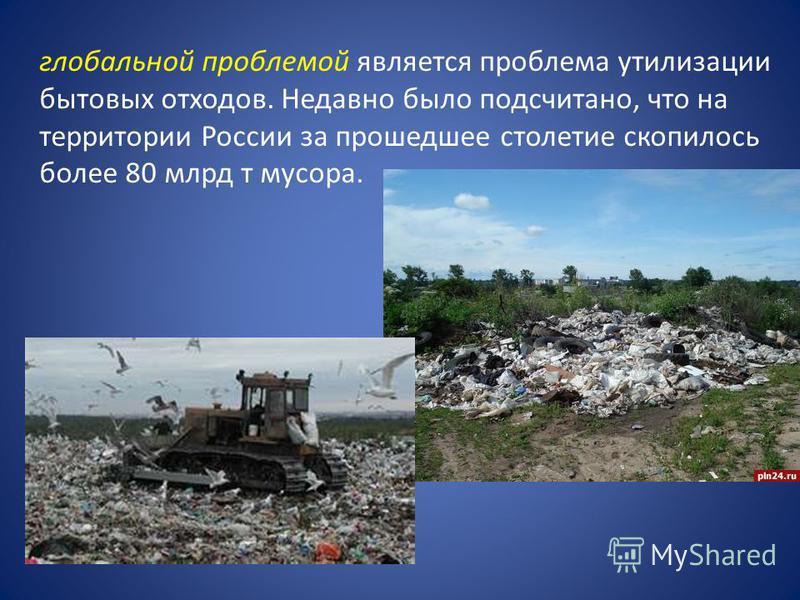 глобальной проблемой является проблема утилизации бытовых отходов. Недавно было подсчитано, что на территории России за прошедшее столетие скопилось более 80 млрд т мусора.