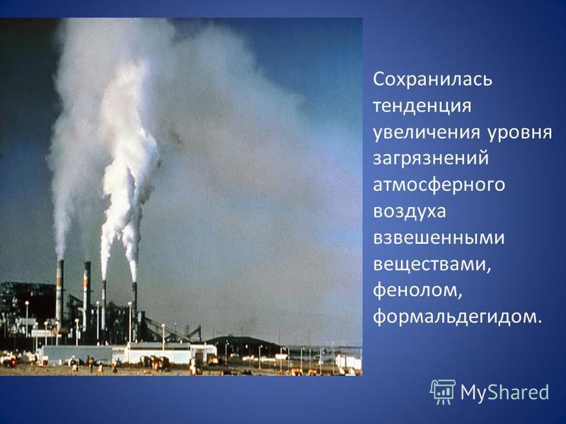 Сохранилась тенденция увеличения уровня загрязнений атмосферного воздуха взвешенными веществами, фенолом, формальдегидом.