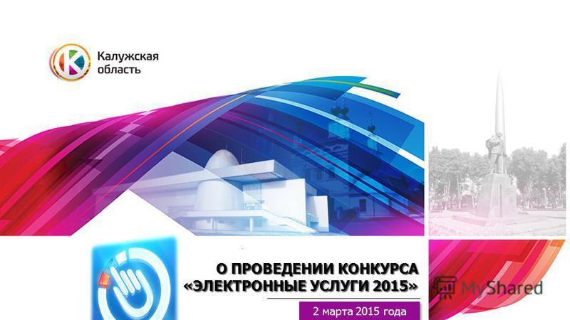 О ПРОВЕДЕНИИ КОНКУРСА «ЭЛЕКТРОННЫЕ УСЛУГИ 2015» 2 марта 2015 года