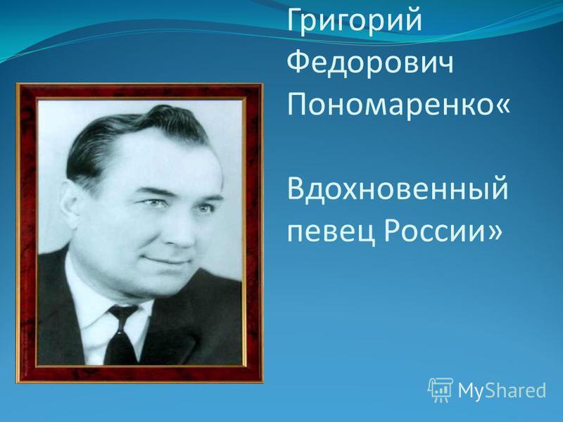 Григорий Федорович Пономаренко« Вдохновенный певец России»