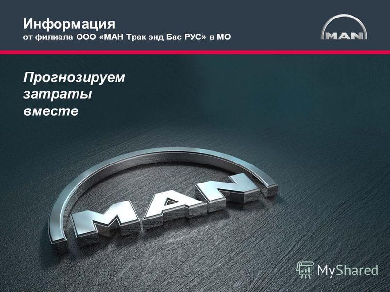 MAN Truck & Bus RUS 2014 1 Прогнозируем затраты вместе Информация от филиала ООО «МАН Трак энд Бас РУС» в МО