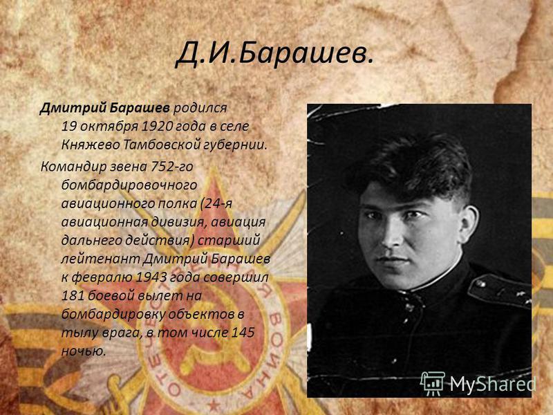 Д.И.Барашев. Дмитрий Барашев родился 19 октября 1920 года в селе Княжево Тамбовской губернии. Командир звена 752-го бомбардировочного авиационного полка (24-я авиационная дивизия, авиация дальнего действия) старший лейтенант Дмитрий Барашев к февралю