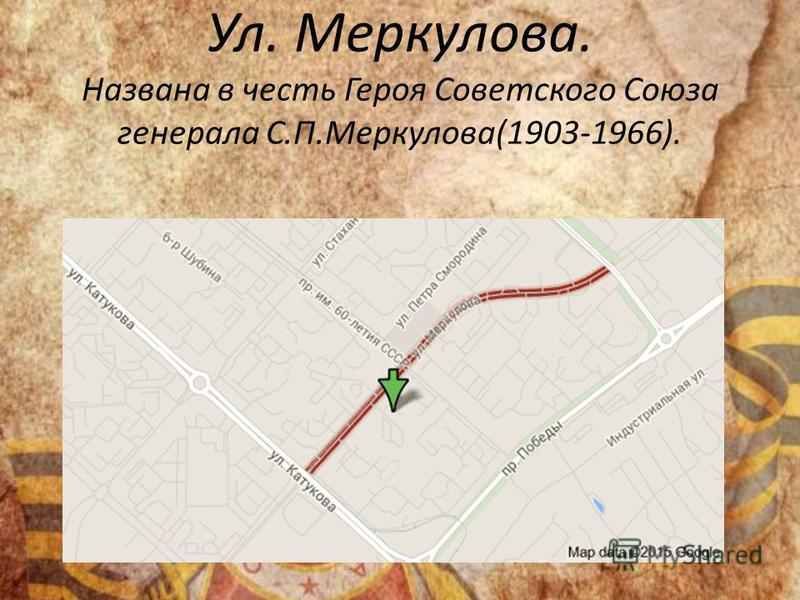 Ул. Меркулова. Названа в честь Героя Советского Союза генерала С.П.Меркулова(1903-1966).