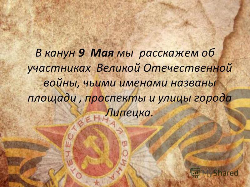 В канун 9 Мая мы расскажем об участниках Великой Отечественной войны, чьими именами названы площади, проспекты и улицы города Липецка.