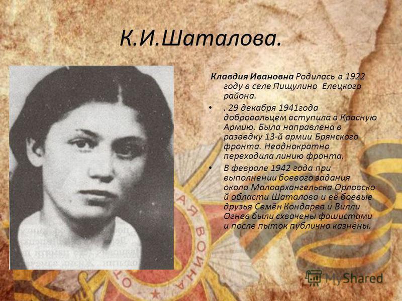 К.И.Шаталова. Клавдия Ивановна Родилась в 1922 году в селе Пищулино Елецкого района.. 29 декабря 1941 года добровольцем вступила в Красную Армию. Была направлена в разведку 13-й армии Брянского фронта. Неоднократно переходила линию фронта. В феврале