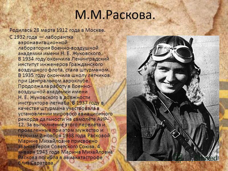 М.М.Раскова. Родилась 28 марта 1912 года в Москве. С 1932 года лаборантка аэронавигационной лаборатории Военно-воздушной академии имени Н. Е. Жуковского. В 1934 году окончила Ленинградский институт инженеров Гражданского воздушного флота, стала штурм