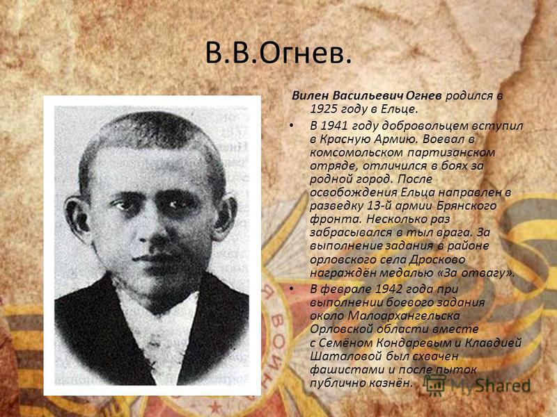 В.В.Огнев. Вилен Васильевич Огнев родился в 1925 году в Ельце. В 1941 году добровольцем вступил в Красную Армию. Воевал в комсомольском партизанском отряде, отличился в боях за родной город. После освобождения Ельца направлен в разведку 13-й армии Бр