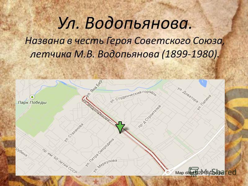 Ул. Водопьянова. Названа в честь Героя Советского Союза, летчика М.В. Водопьянова (1899-1980).