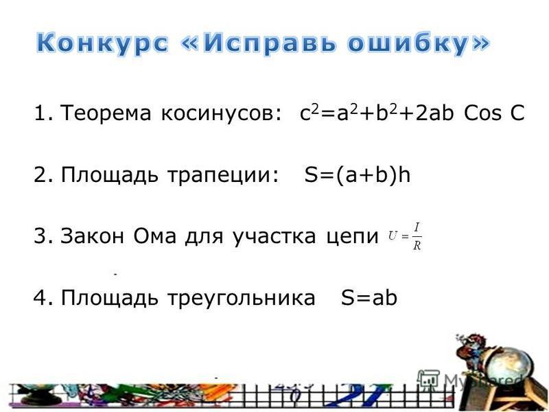 1. Теорема косинусов: c 2 =а 2 +b 2 +2ab Cos C 2. Площадь трапеции: S=(a+b)h 3. Закон Ома для участка цепи 4. Площадь треугольника S=ab